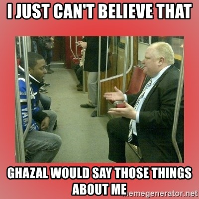 Rob Ford - I just can't believe that ghazal would say those things about me