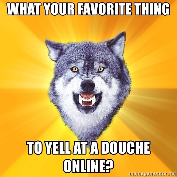 Courage Wolf - What your favorite thing to yell at a douche online?