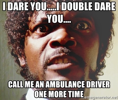 i dare youi double dare you call me an ambulance driver one more time i dare you i double dare you call me an ambulance driver one