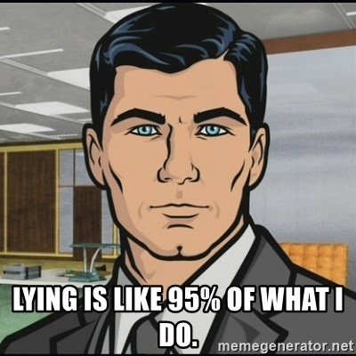 Archer -  Lying is like 95% of what I do.