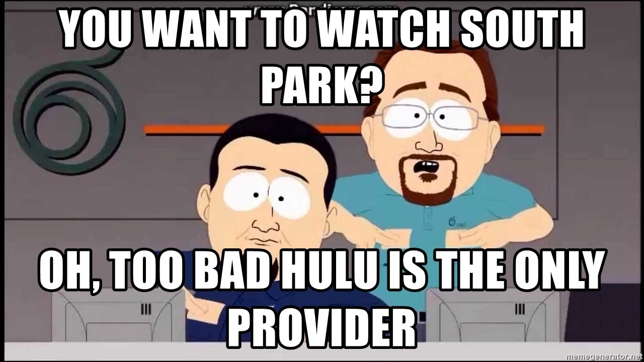 South Park Cable company - you want to watch south park? oh, Too bad hulu is the only provider