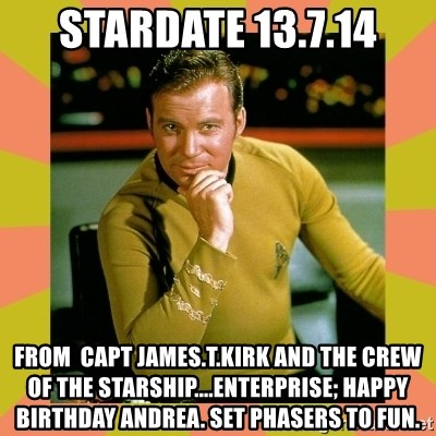 Captain Kirk - stardate 13.7.14 from  capt james.t.kirk and the crew of the starship....Enterprise; happy birthday andrea. set phasers to fun.