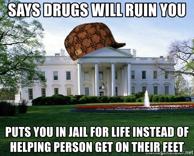 scumbag whitehouse - says drugs will ruin you puts you in jail for life instead of helping person get on their feet