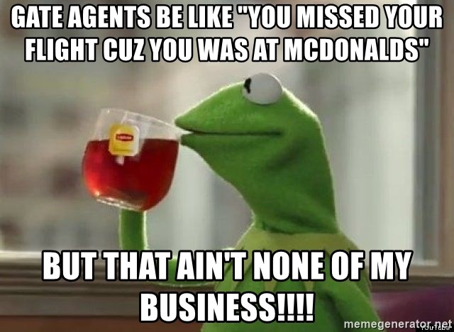 "Kermet None of my business - Gate agents be like ""you missed your flight cuz you was at McDonalds"" But that ain't none of my business!!!!"