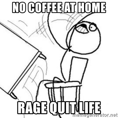 no coffee at home rage quit life - Flip table meme | Meme