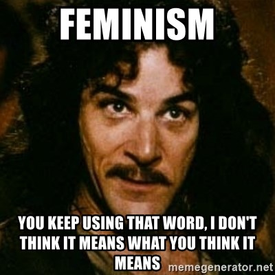 You keep using that word, I don't think it means what you think it means - feminism You keep using that word, I don't think it means what you think it means
