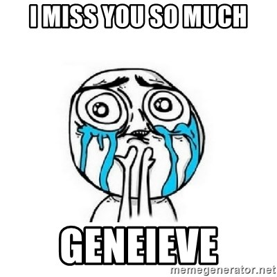 Crying face - I miss you so much GENEIEVE