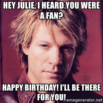 typical bon jovi fan - Hey Julie, I heard you were a fan?   Happy Birthday! I'll Be There For You!