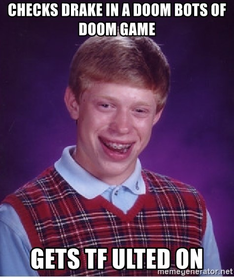 Bad Luck Brian - checks drake in a doom bots of doom game gets tf ulted on