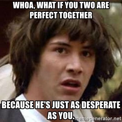 Conspiracy Keanu - Whoa, What if you two are perfect together Because he's just as desperate as you.