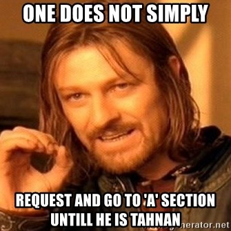 One Does Not Simply - one does not simply request and go to 'A' section untill he is Tahnan