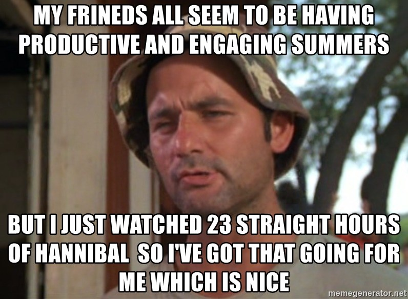 So I got that going on for me, which is nice - My frineds all seem to be having productive and engaging summers But I just watched 23 straight hours of Hannibal  So I've got that going for me which is nice
