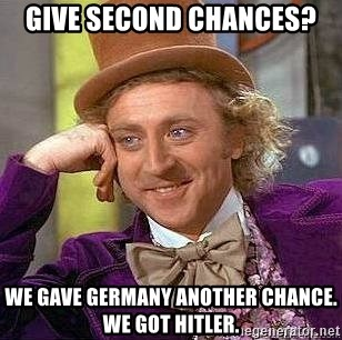 Willy Wonka - Give second chances? we gave germany another chance. we got hitler.