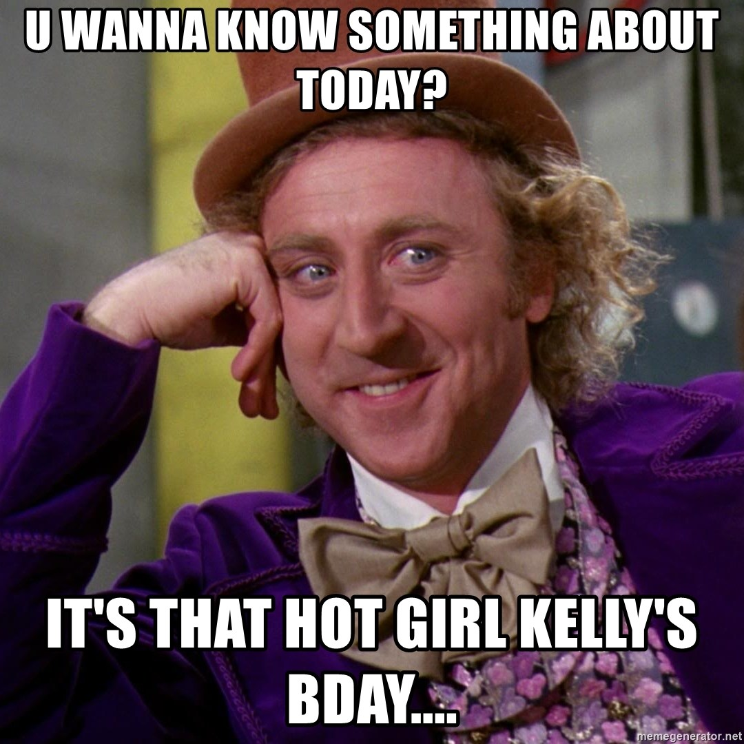 Willy Wonka - U wanna know something about today? It's that hot girl Kelly's bday....