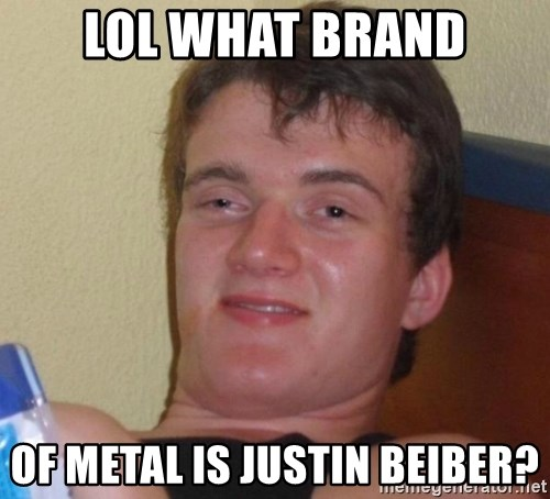 high/drunk guy - Lol what brand Of metal is Justin Beiber?