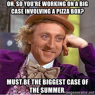 Willy Wonka - Oh, so you're working on a big case involving a pizza box? must be the biggest case of the summer.