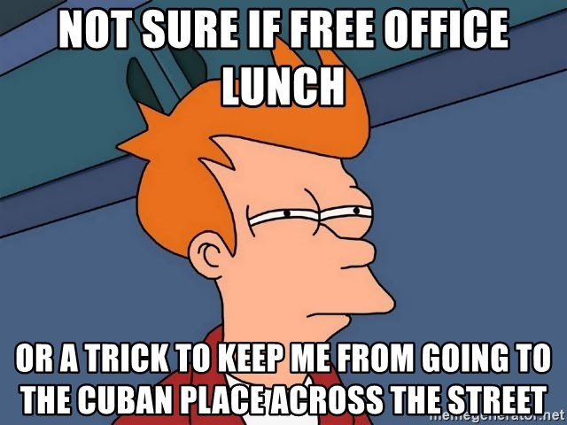 Futurama Fry - not sure if Free office lunch Or a trick to keep me from going to the cuban place across the street