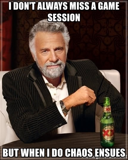 The Most Interesting Man In The World - i don't always miss a game session But when i do chaos ensues