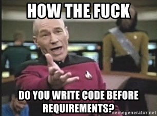 Picard Wtf - How the fuck do you write code before requirements?