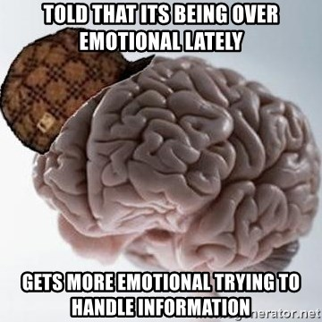Scumbag Brain - told that its being over emotional lately gets more emotional trying to handle information