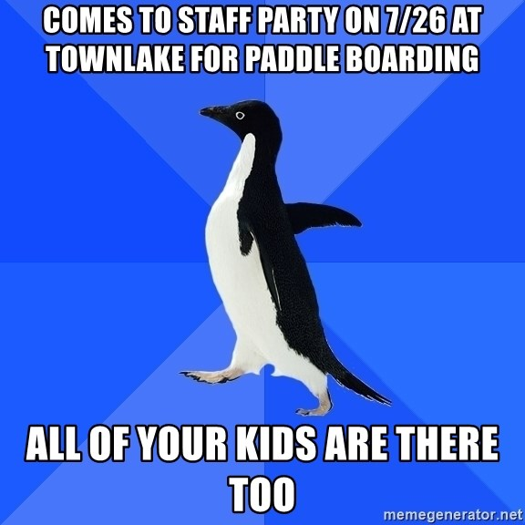 Socially Awkward Penguin - Comes to staff party on 7/26 at townlake for paddle boarding All of your kids are there too