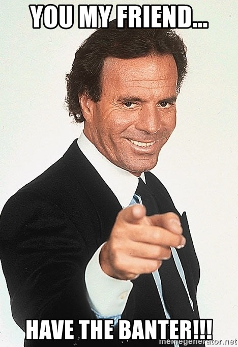 julio iglesias 2 - You my friend... HAVE THE BANTER!!!