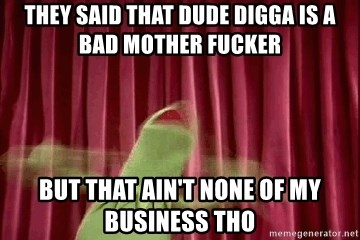 kermit - they said that dude digga is a bad mother fucker  but that ain't none of my business tho