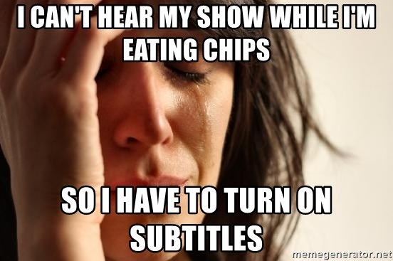 First World Problems - I can't hear my show while I'm eating Chips So I have to turn on subtitles