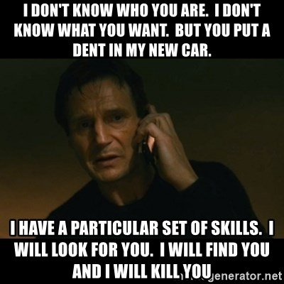 liam neeson taken - I don't know who you are.  I don't know what you want.  But you put a dent in my new car. I have a particular set of skills.  I will look for you.  I will find you and I will kill you