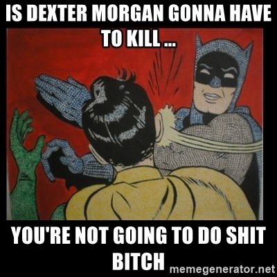 Batman Slappp - is dexter morgan gonna have to kill ... you're not going to do shit bitch