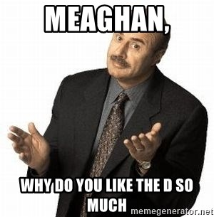 Dr. Phil - Meaghan,  Why do you like the D so much