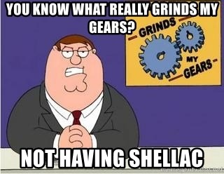 Grinds My Gears Peter Griffin - You know what really grinds my gears? Not having shellac