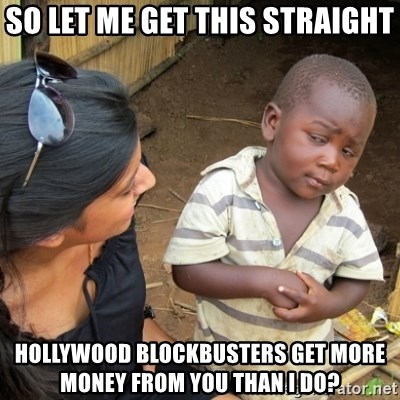 Skeptical 3rd World Kid - So let me get this straight hollywood blockbusters get more money from you than i do?