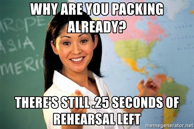 Unhelpful High School Teacher - why are you packing already? there's still .25 seconds of rehearsal left