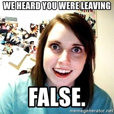 Creepy Girlfriend Meme - WE heard you were leaving false.