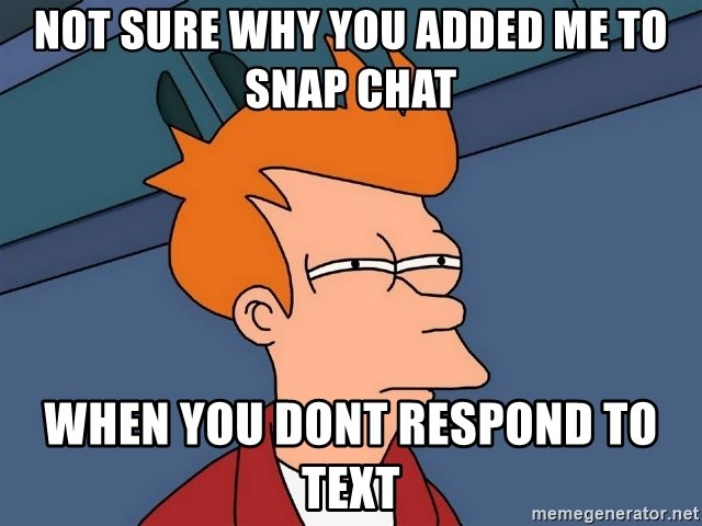 Futurama Fry - Not sure why you added me to snap chat when you dont respond to text