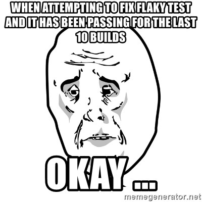 O.K meme - when attempting to fix flaky test and it has been passing for the last 10 builds okay ...