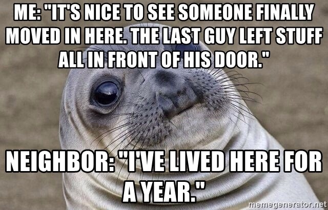 """Awkward Seal - me: """"it's nice to see someone finally moved in here. the last guy left stuff all in front of his door."""" neighbor: """"I've lived here for a year."""""""