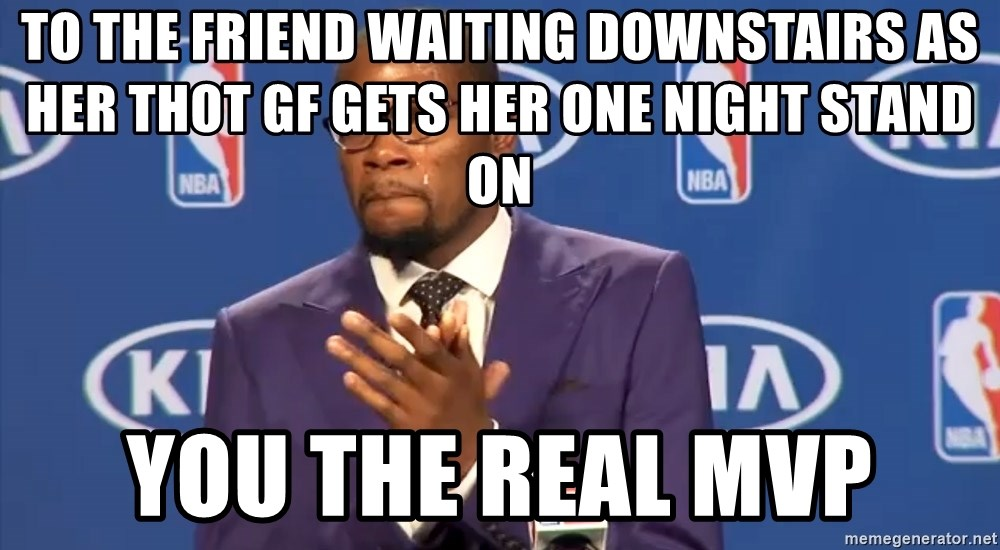 KD you the real mvp f - To the friend waiting downstairs as her thot gf gets her one night stand on You the real MVP