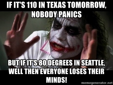 joker mind loss - if it's 110 in texas tomorrow, nobody panics but if it's 80 degrees in seattle, well then everyone loses their minds!