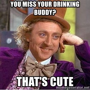You Miss Your Drinking Buddy Thats Cute Willy Wonka Meme Generator