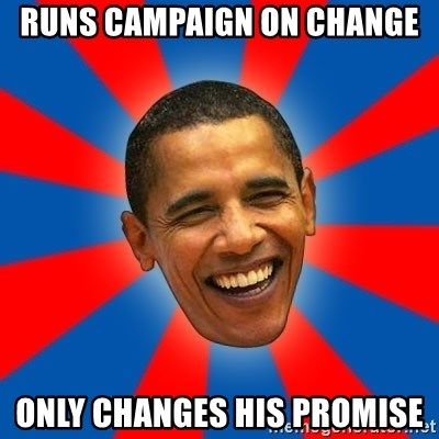 Obama - Runs Campaign on change only changes his promise