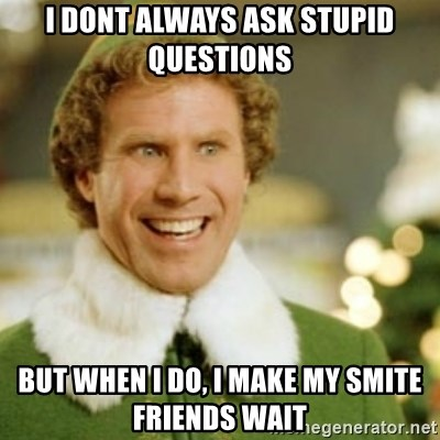 Buddy the Elf - I dont always ask stupid questions But when I do, I make my smite friends wait