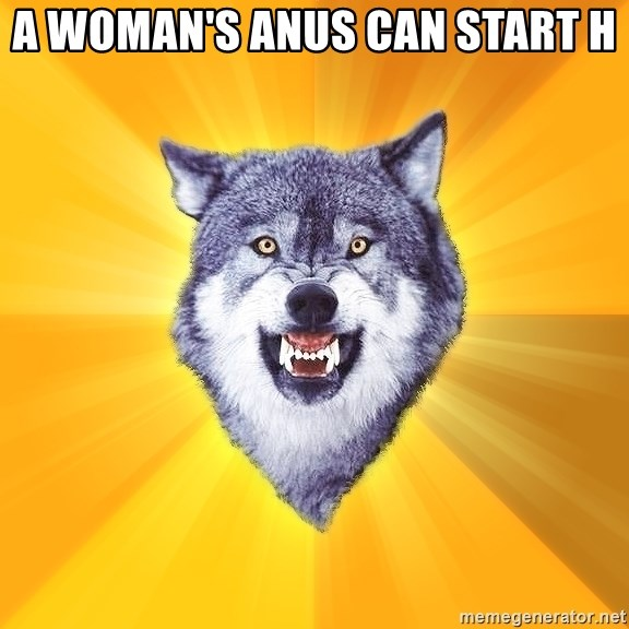 Courage Wolf - a woman's anus can start h