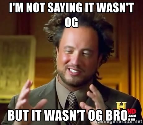 Ancient Aliens - I'm not saying it wasn't OG But it wasn't OG bro...