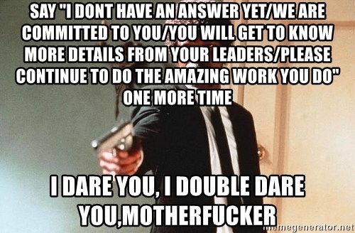 "I double dare you - Say ""I dont have an answer yet/We are committed to you/You will get to know more details from your leaders/please continue to do the amazing work you do"" one more time i dare you, I double dare you,motherfucker"
