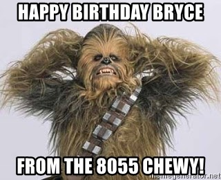 happy birthday bryce from the 8055 chewy happy birthday bryce from the 8055 chewy! sexy chewbacca meme