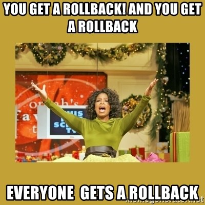 Oprah You get a - you get a rollback! and you get a rollback everyone  gets a rollback