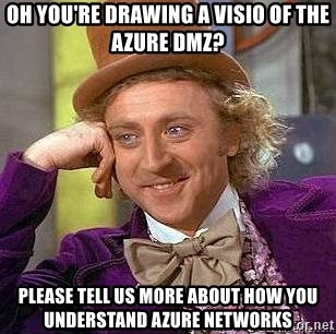 Willy Wonka - oh you're drawing a visio of the Azure dmz? Please tell us more about how you understand azure networks