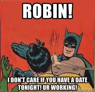 batman slap robin - Robin!  I don't care if you have a date tonight! Ur working!